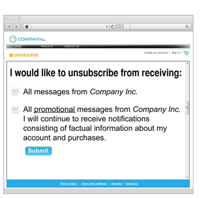 This is an example of an unsubscribe mechanism by email. The email says I would like to unsubscribe from receiving: All messages from Company Inc. or, All promotional messages from Company Inc. I will continue to receive notifications consisting of factual information about my account and purchases. At the bottom of the message you may choose to submit your consent.